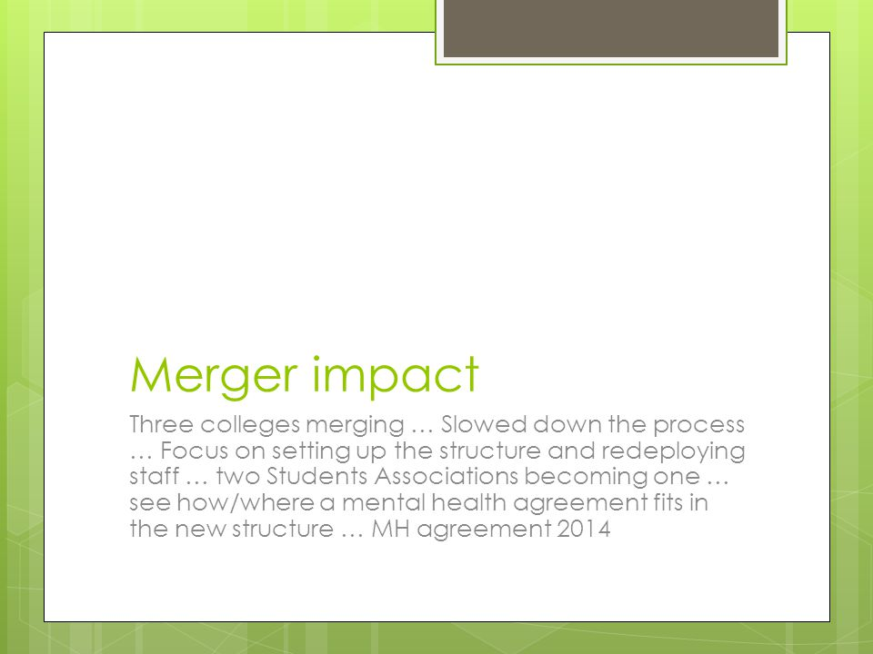 Merger impact Three colleges merging … Slowed down the process … Focus on setting up the structure and redeploying staff … two Students Associations becoming one … see how/where a mental health agreement fits in the new structure … MH agreement 2014