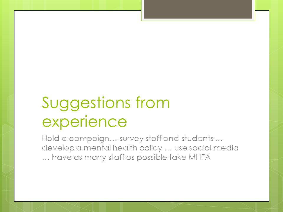 Suggestions from experience Hold a campaign… survey staff and students … develop a mental health policy … use social media … have as many staff as possible take MHFA