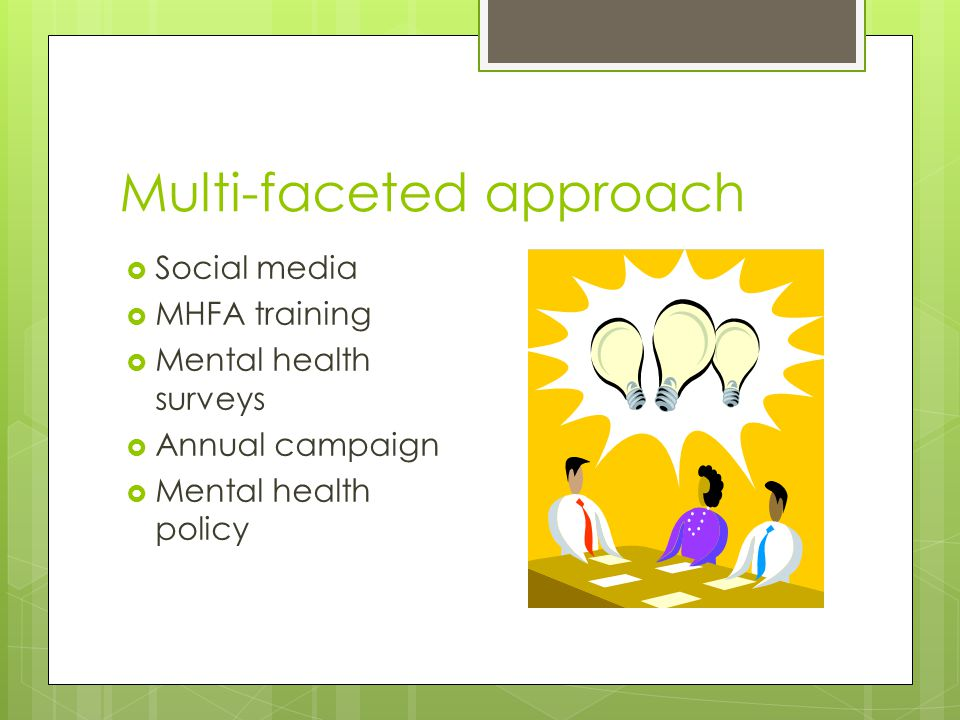 Multi-faceted approach  Social media  MHFA training  Mental health surveys  Annual campaign  Mental health policy