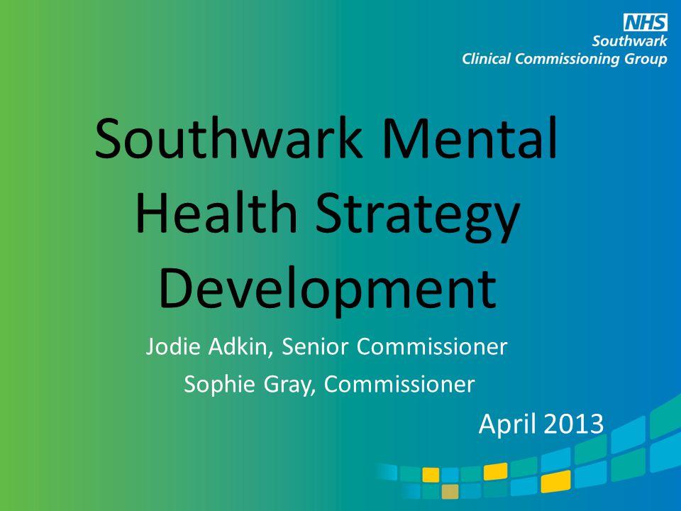 Southwark Mental Health Strategy Development Jodie Adkin, Senior Commissioner Sophie Gray, Commissioner April 2013