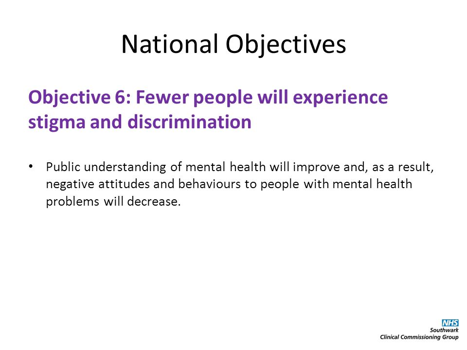 National Objectives Objective 6: Fewer people will experience stigma and discrimination Public understanding of mental health will improve and, as a result, negative attitudes and behaviours to people with mental health problems will decrease.