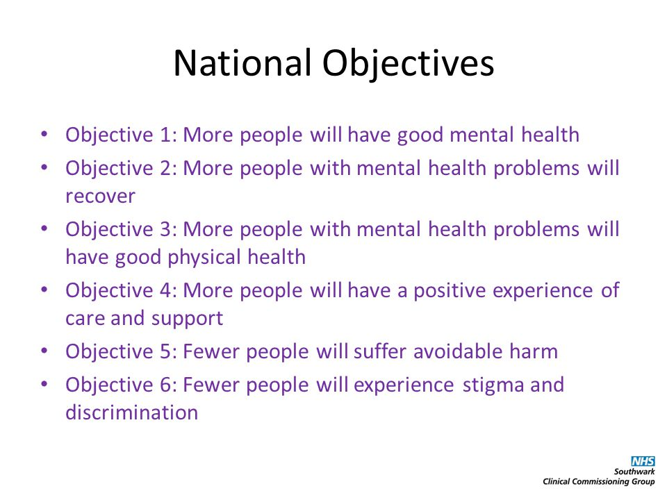 National Objectives Objective 1: More people will have good mental health Objective 2: More people with mental health problems will recover Objective 3: More people with mental health problems will have good physical health Objective 4: More people will have a positive experience of care and support Objective 5: Fewer people will suffer avoidable harm Objective 6: Fewer people will experience stigma and discrimination