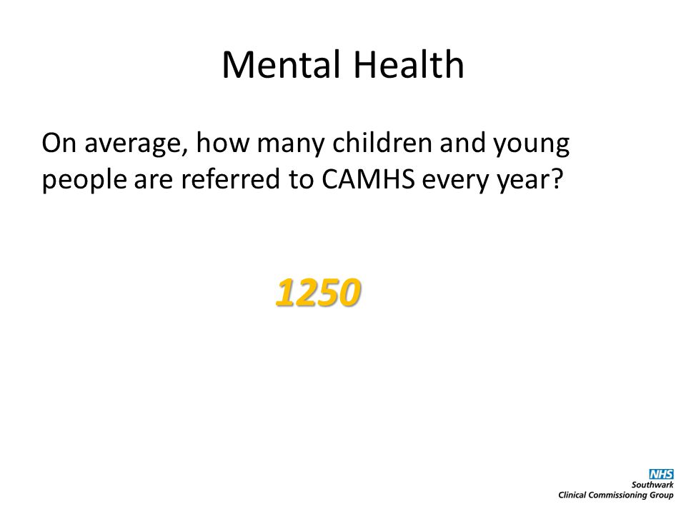 Mental Health On average, how many children and young people are referred to CAMHS every year 1250