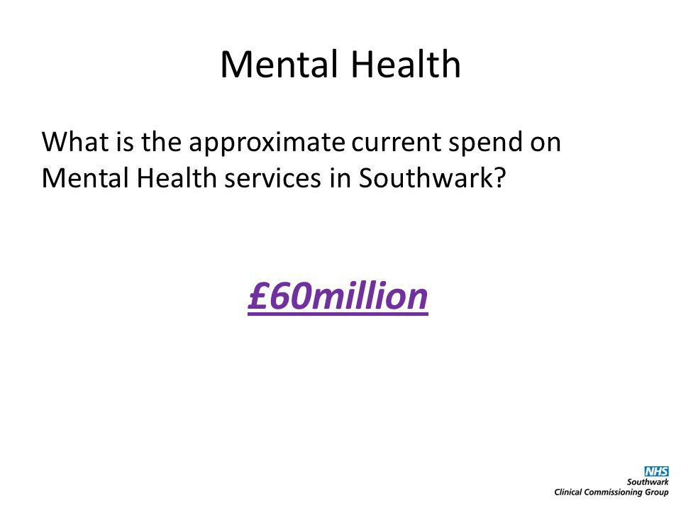 Mental Health What is the approximate current spend on Mental Health services in Southwark.