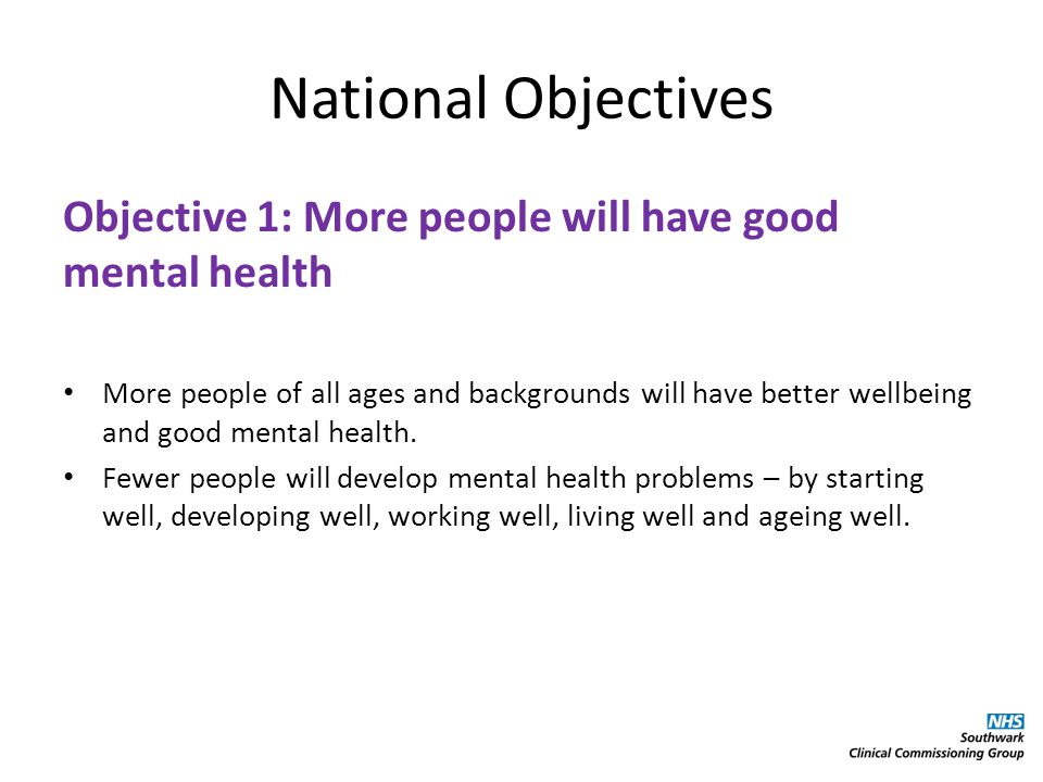 National Objectives Objective 2: More people with mental health problems will recover More people who develop mental health problems will have a good quality of life – greater ability to manage their own lives, stronger social relationships, a greater sense of purpose, the skills they need for living and working, improved chances in education, better employment rates and a suitable and stable place to live.