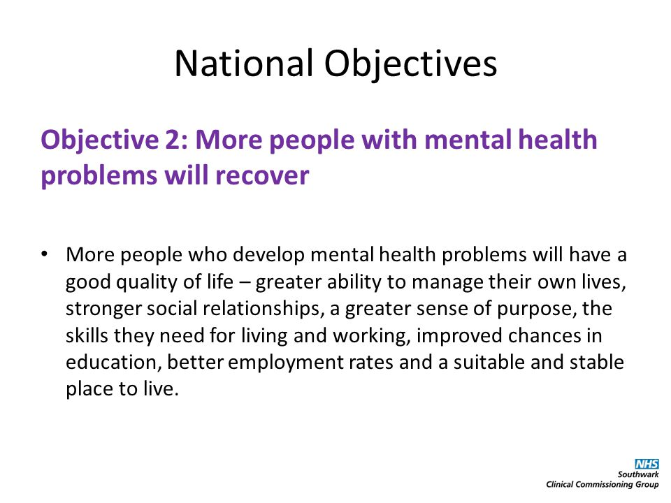 National Objectives Objective 3: More people with mental health problems will have good physical health Fewer people with mental health problems will die prematurely, and more people with physical ill health will have better mental health.