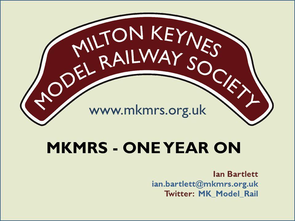 www.mkmrs.org.uk MKMRS - ONE YEAR ON Ian Bartlett ian.bartlett@mkmrs.org.uk Twitter: MK_Model_Rail