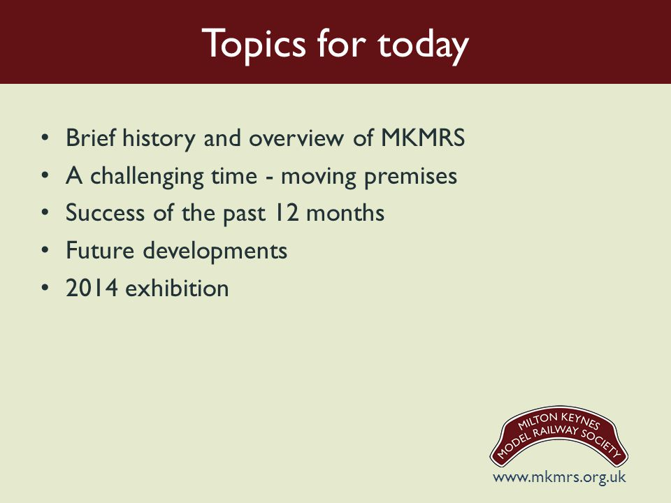 Topics for today Brief history and overview of MKMRS A challenging time - moving premises Success of the past 12 months Future developments 2014 exhibition www.mkmrs.org.uk