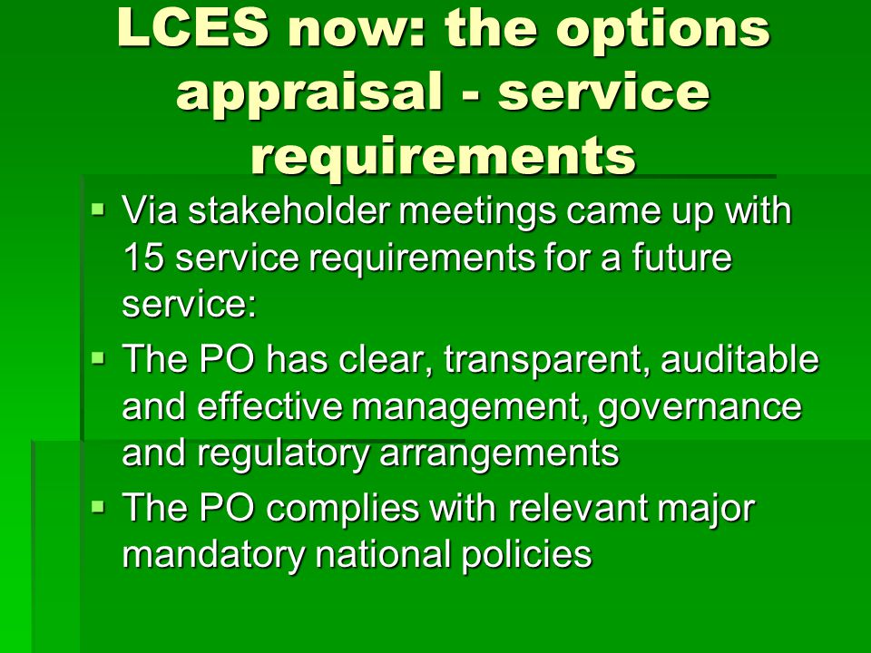 LCES now: the options appraisal - service requirements  Via stakeholder meetings came up with 15 service requirements for a future service:  The PO has clear, transparent, auditable and effective management, governance and regulatory arrangements  The PO complies with relevant major mandatory national policies
