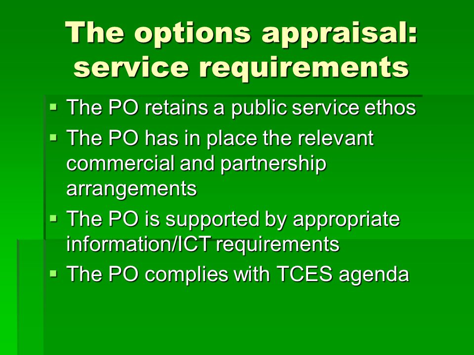 The options appraisal: service requirements  The PO retains a public service ethos  The PO has in place the relevant commercial and partnership arrangements  The PO is supported by appropriate information/ICT requirements  The PO complies with TCES agenda
