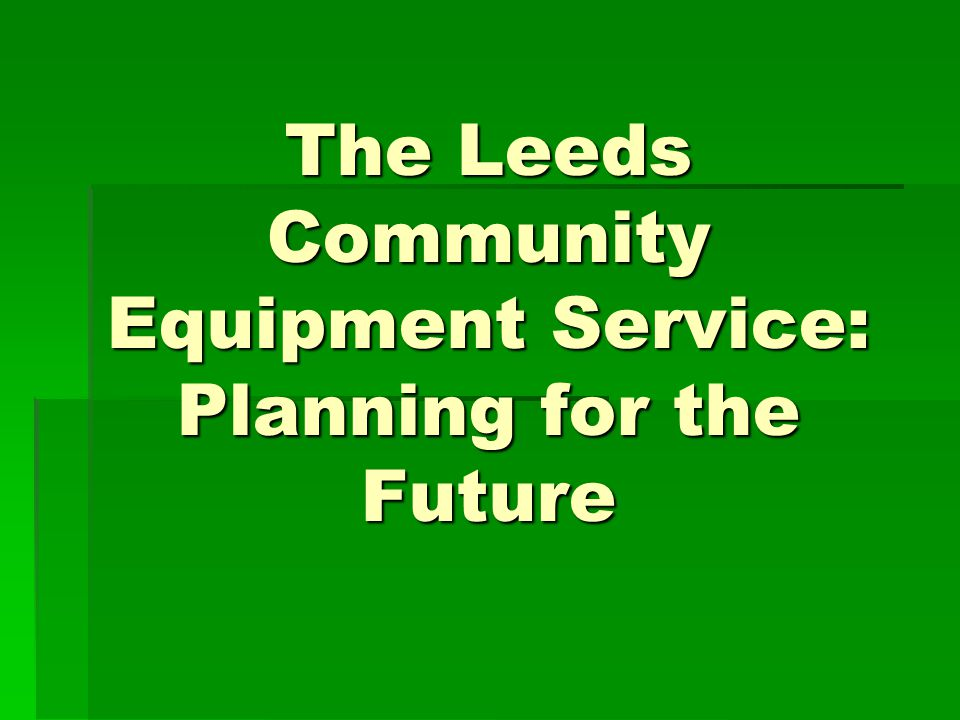 The Leeds Community Equipment Service: Planning for the Future