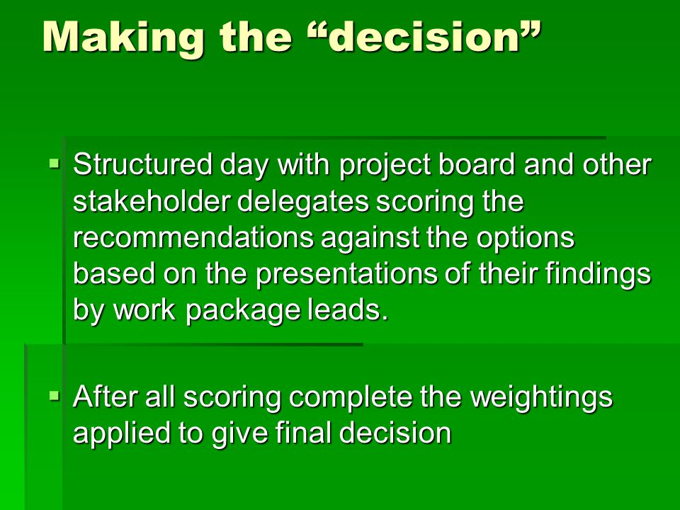 Making the decision  Structured day with project board and other stakeholder delegates scoring the recommendations against the options based on the presentations of their findings by work package leads.