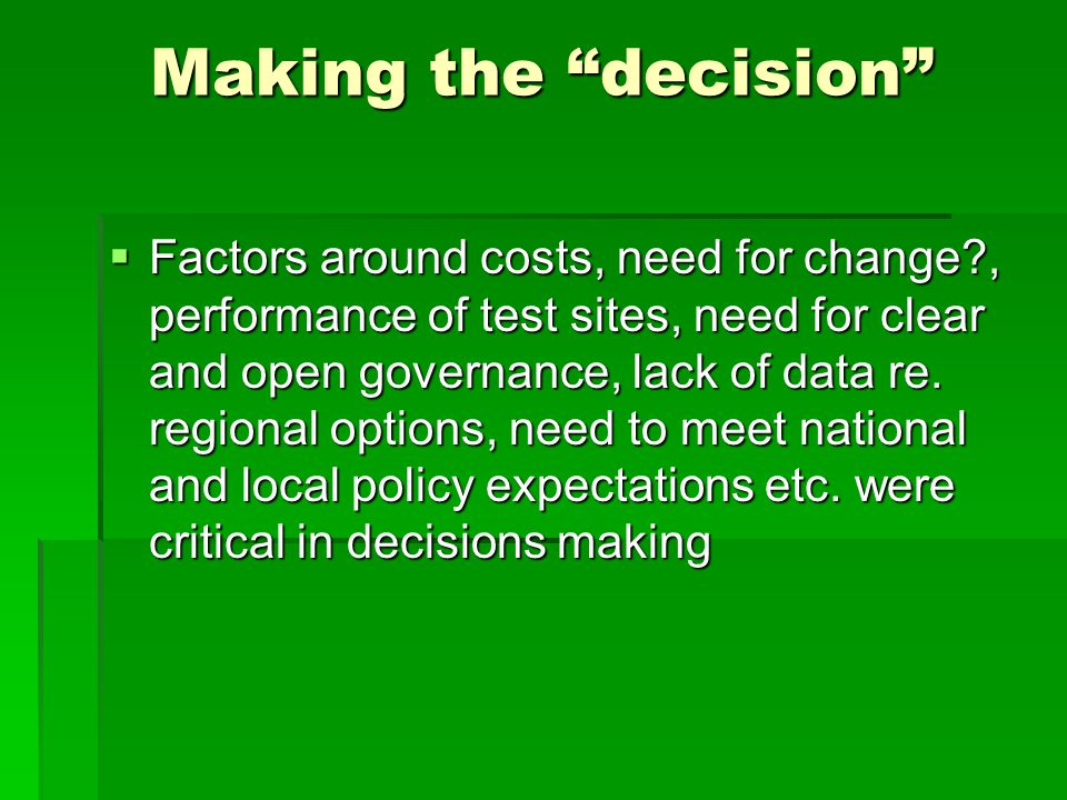 Making the decision  Factors around costs, need for change?, performance of test sites, need for clear and open governance, lack of data re.