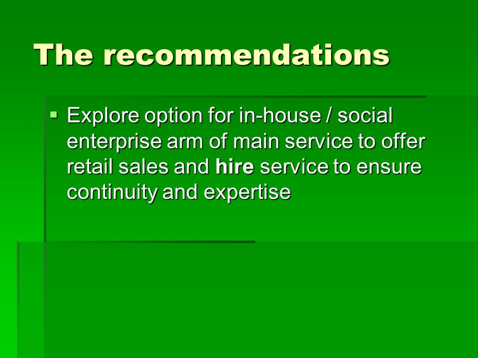 The recommendations  Explore option for in-house / social enterprise arm of main service to offer retail sales and hire service to ensure continuity and expertise