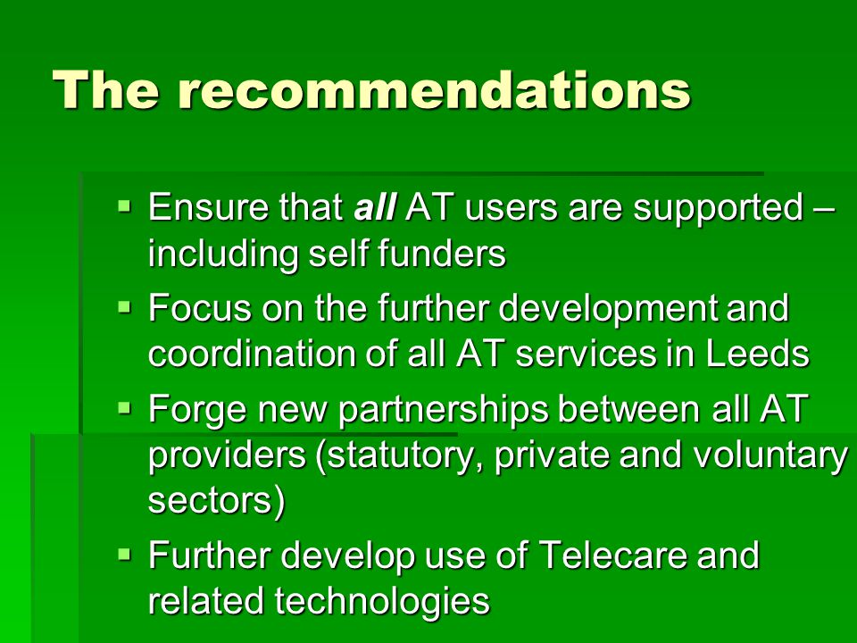 The recommendations  Ensure that all AT users are supported – including self funders  Focus on the further development and coordination of all AT services in Leeds  Forge new partnerships between all AT providers (statutory, private and voluntary sectors)  Further develop use of Telecare and related technologies