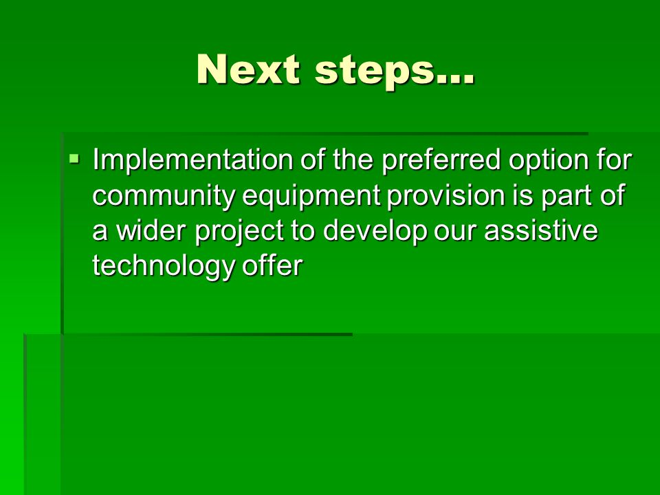 Next steps…  Implementation of the preferred option for community equipment provision is part of a wider project to develop our assistive technology offer
