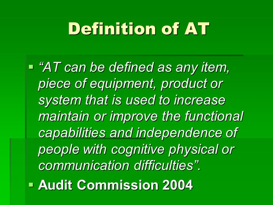 Definition of AT  AT can be defined as any item, piece of equipment, product or system that is used to increase maintain or improve the functional capabilities and independence of people with cognitive physical or communication difficulties .