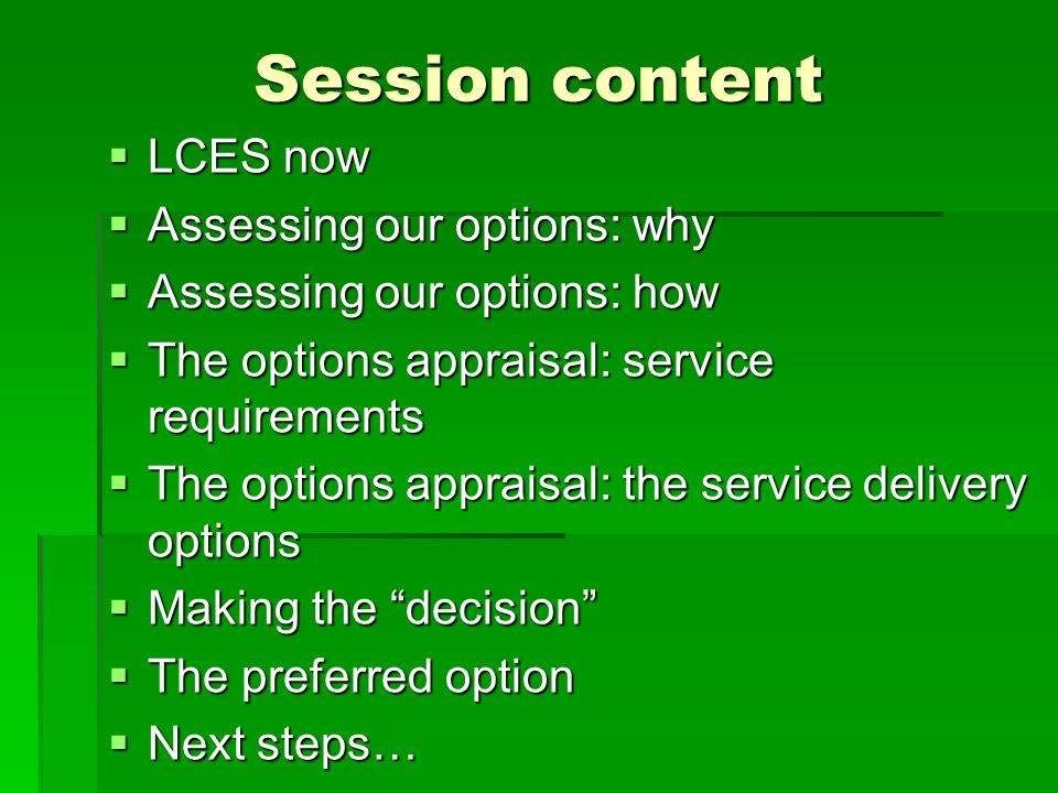 Session content  LCES now  Assessing our options: why  Assessing our options: how  The options appraisal: service requirements  The options appraisal: the service delivery options  Making the decision  The preferred option  Next steps…