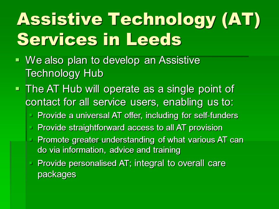 Assistive Technology (AT) Services in Leeds  We also plan to develop an Assistive Technology Hub  The AT Hub will operate as a single point of contact for all service users, enabling us to:  Provide a universal AT offer, including for self-funders  Provide straightforward access to all AT provision  Promote greater understanding of what various AT can do via information, advice and training  Provide personalised AT; integral to overall care packages