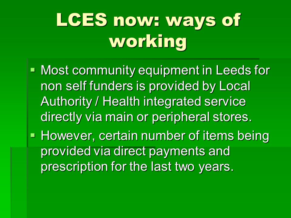 LCES now: ways of working  Most community equipment in Leeds for non self funders is provided by Local Authority / Health integrated service directly via main or peripheral stores.