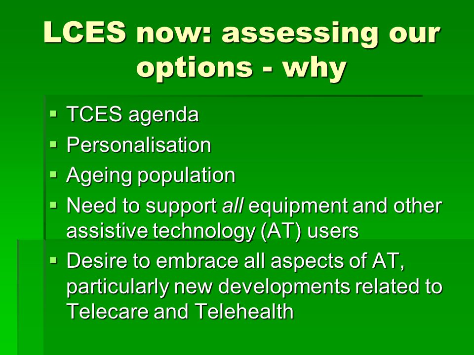 LCES now: assessing our options - why  TCES agenda  Personalisation  Ageing population  Need to support all equipment and other assistive technology (AT) users  Desire to embrace all aspects of AT, particularly new developments related to Telecare and Telehealth
