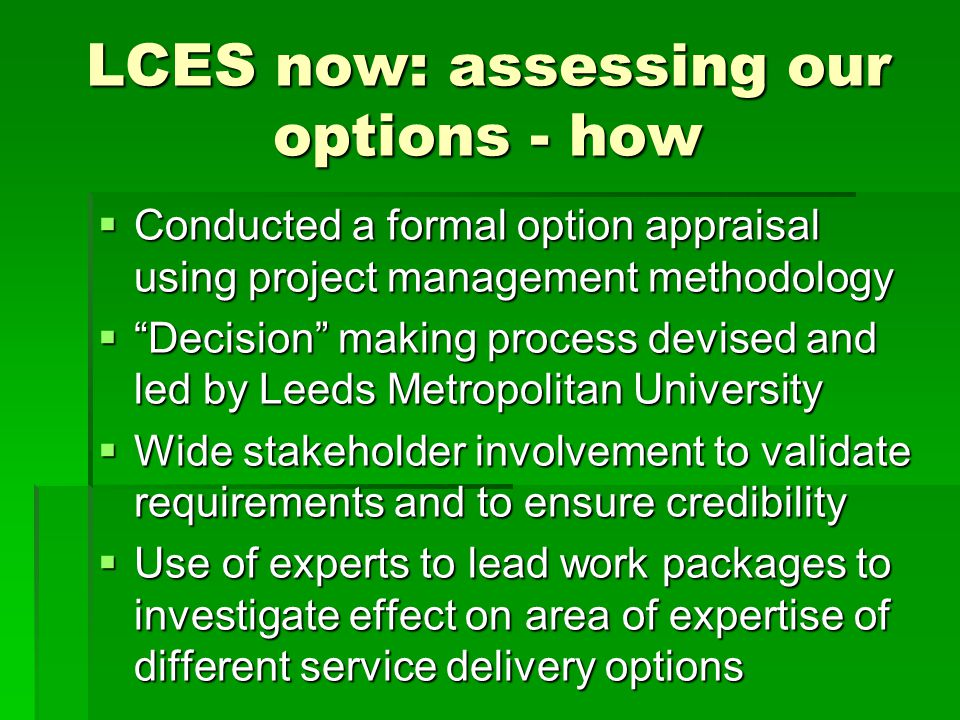 LCES now: assessing our options - how  Conducted a formal option appraisal using project management methodology  Decision making process devised and led by Leeds Metropolitan University  Wide stakeholder involvement to validate requirements and to ensure credibility  Use of experts to lead work packages to investigate effect on area of expertise of different service delivery options