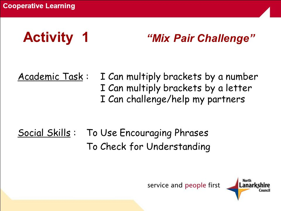 Cooperative Learning Activity 1 Mix Pair Challenge Academic Task : I Can multiply brackets by a number I Can multiply brackets by a letter I Can challenge/help my partners Social Skills :To Use Encouraging Phrases To Check for Understanding