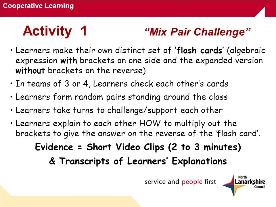Cooperative Learning Learners make their own distinct set of 'flash cards' (algebraic expression with brackets on one side and the expanded version without brackets on the reverse) In teams of 3 or 4, Learners check each other's cards Learners form random pairs standing around the class Learners take turns to challenge/support each other Learners explain to each other HOW to multiply out the brackets to give the answer on the reverse of the 'flash card'.