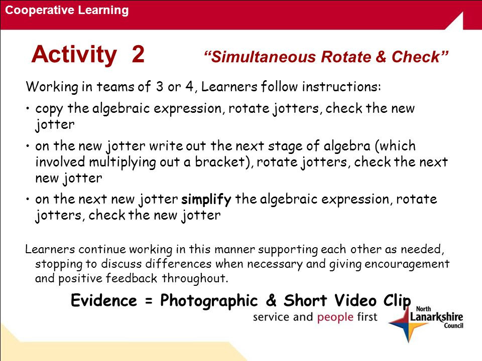 Cooperative Learning Working in teams of 3 or 4, Learners follow instructions: copy the algebraic expression, rotate jotters, check the new jotter on the new jotter write out the next stage of algebra (which involved multiplying out a bracket), rotate jotters, check the next new jotter on the next new jotter simplify the algebraic expression, rotate jotters, check the new jotter Learners continue working in this manner supporting each other as needed, stopping to discuss differences when necessary and giving encouragement and positive feedback throughout.