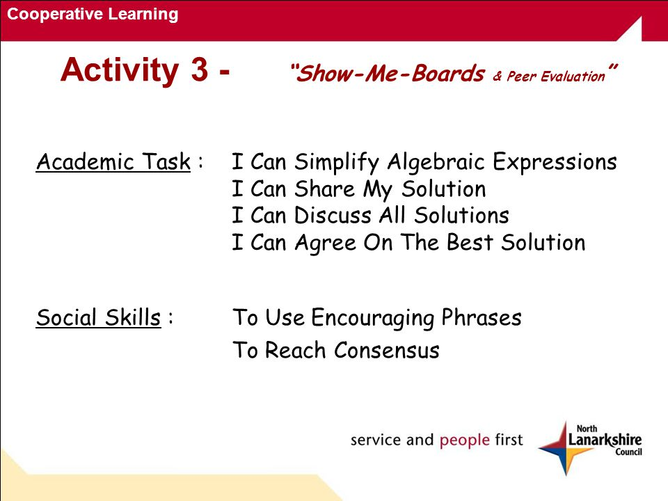 Cooperative Learning Academic Task : I Can Simplify Algebraic Expressions I Can Share My Solution I Can Discuss All Solutions I Can Agree On The Best Solution Social Skills :To Use Encouraging Phrases To Reach Consensus Activity 3 - Show-Me-Boards & Peer Evaluation