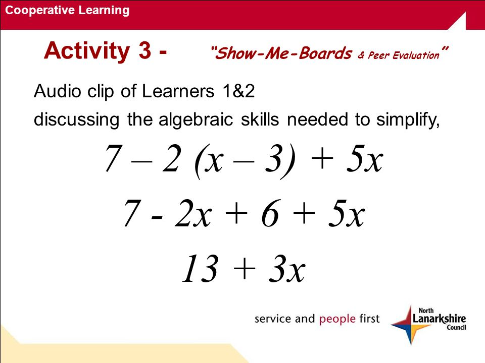 Cooperative Learning Activity 3 - Show-Me-Boards & Peer Evaluation Audio clip of Learners 1&2 discussing the algebraic skills needed to simplify, 7 – 2 (x – 3) + 5x 7 - 2x + 6 + 5x 13 + 3x