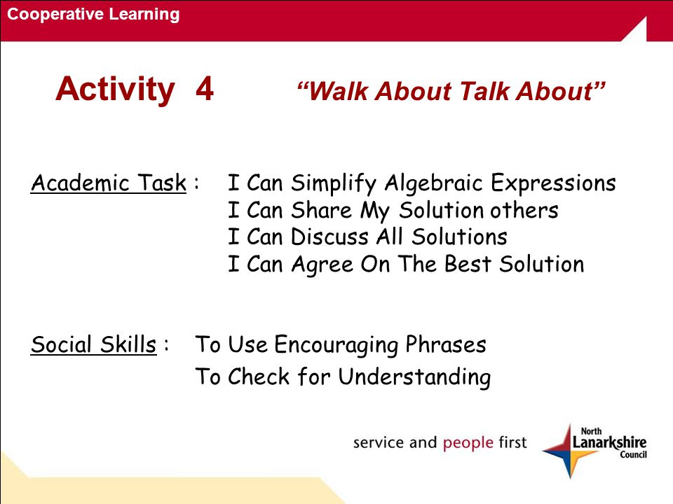 Cooperative Learning Activity 4 Walk About Talk About Academic Task : I Can Simplify Algebraic Expressions I Can Share My Solution others I Can Discuss All Solutions I Can Agree On The Best Solution Social Skills :To Use Encouraging Phrases To Check for Understanding