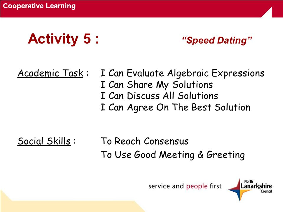 Cooperative Learning Activity 5 : Speed Dating Academic Task : I Can Evaluate Algebraic Expressions I Can Share My Solutions I Can Discuss All Solutions I Can Agree On The Best Solution Social Skills :To Reach Consensus To Use Good Meeting & Greeting