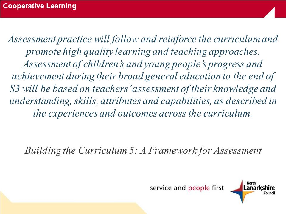Cooperative Learning Assessment practice will follow and reinforce the curriculum and promote high quality learning and teaching approaches.