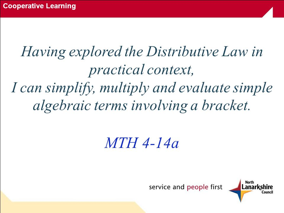 Cooperative Learning Commutative, Associative & Distributive Laws Commutative Law a + b = b + a a × b = b × a Associative Law a + (b + c) = (a + b) + c (a × b) × c = a × (b × c) Distributive Law a (b + c) = a × b + a × c)