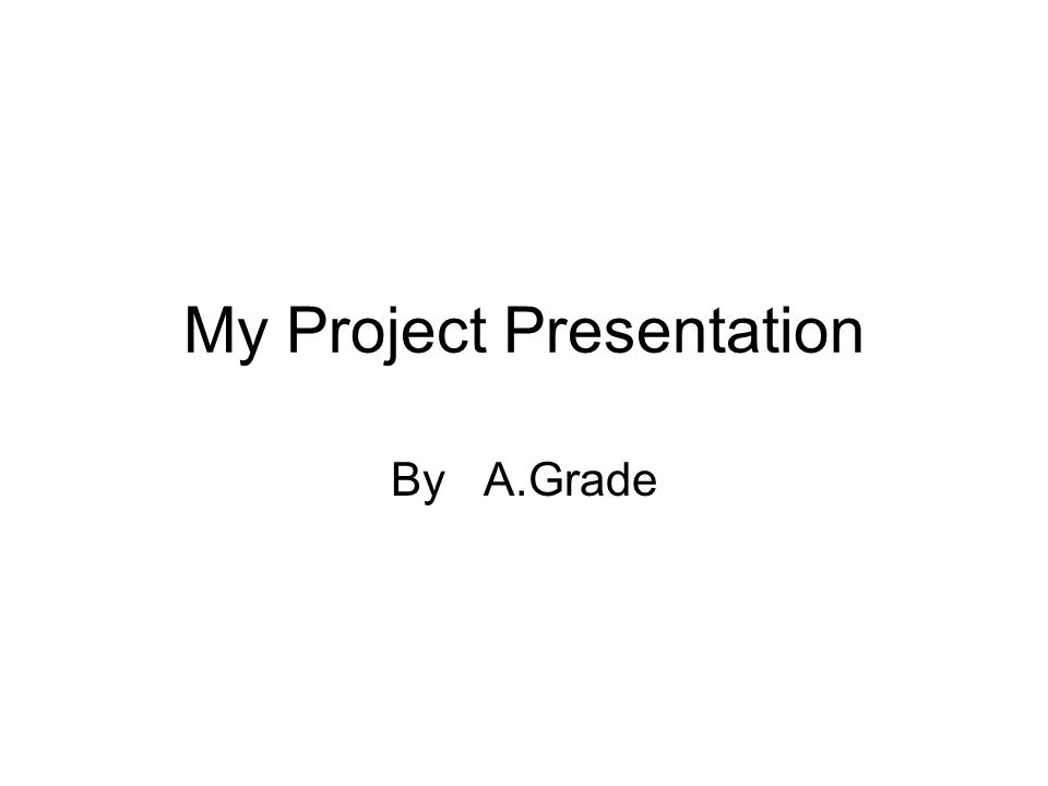 My Project Presentation By A.Grade