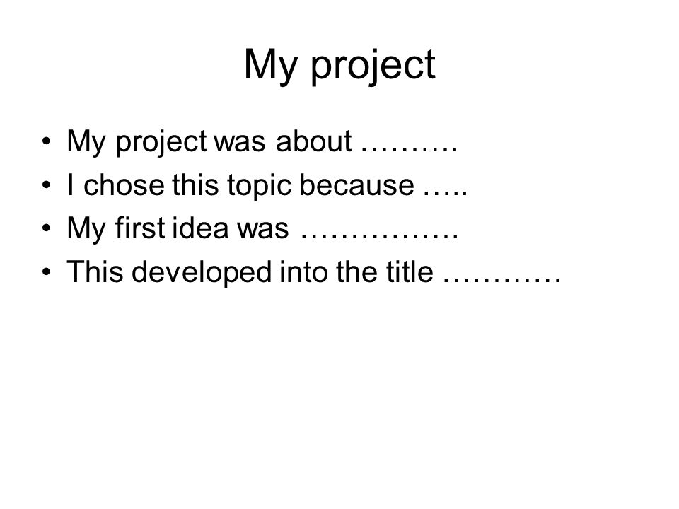 My project My project was about ……….I chose this topic because …..
