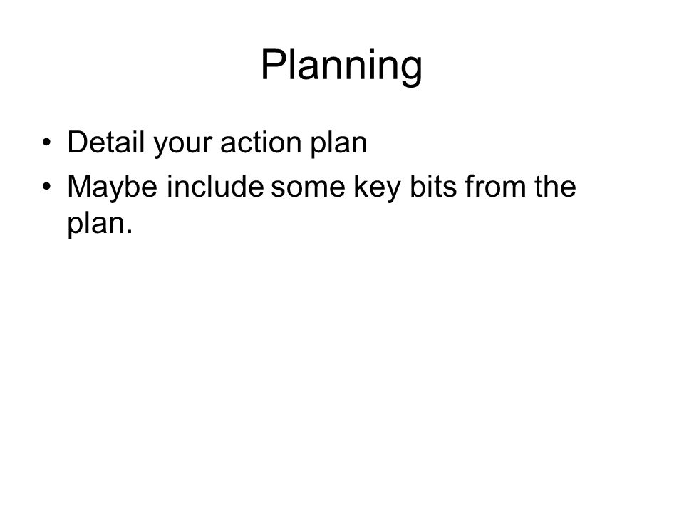 Planning Detail your action plan Maybe include some key bits from the plan.