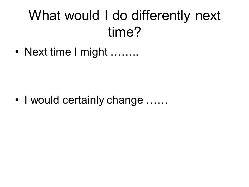 What would I do differently next time? Next time I might …….. I would certainly change ……