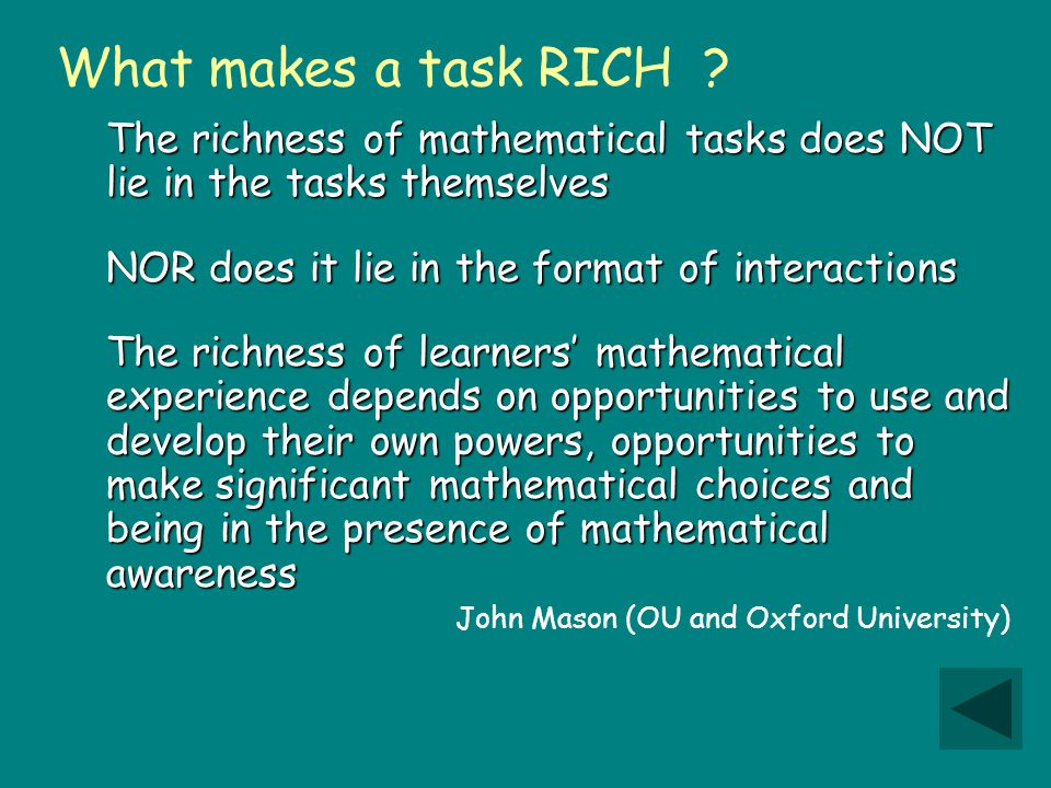 The richness of mathematical tasks does NOT lie in the tasks themselves NOR does it lie in the format of interactions The richness of learners' mathematical experience depends on opportunities to use and develop their own powers, opportunities to make significant mathematical choices and being in the presence of mathematical awareness John Mason (OU and Oxford University) What makes a task RICH