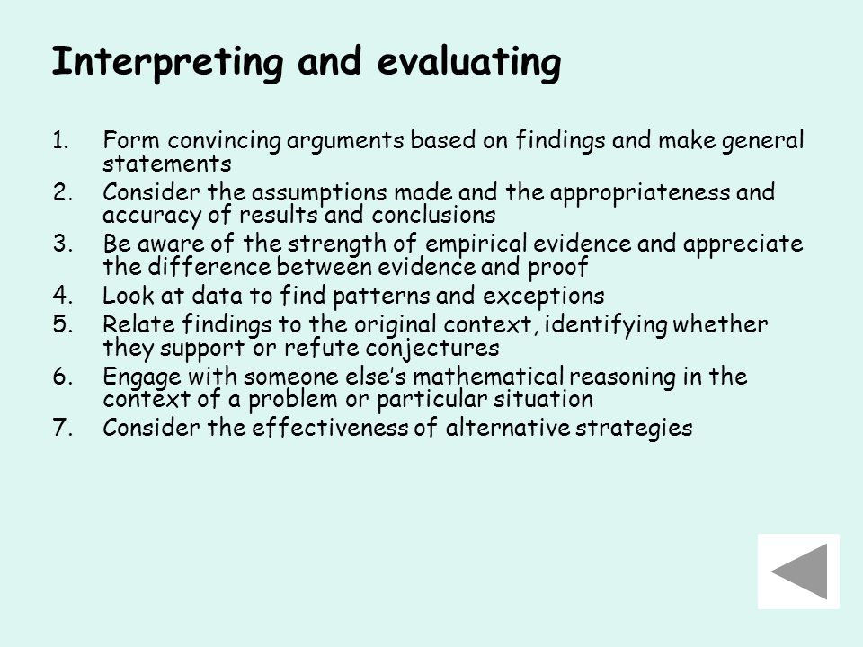 Interpreting and evaluating 1.Form convincing arguments based on findings and make general statements 2.Consider the assumptions made and the appropriateness and accuracy of results and conclusions 3.Be aware of the strength of empirical evidence and appreciate the difference between evidence and proof 4.Look at data to find patterns and exceptions 5.Relate findings to the original context, identifying whether they support or refute conjectures 6.Engage with someone else's mathematical reasoning in the context of a problem or particular situation 7.Consider the effectiveness of alternative strategies