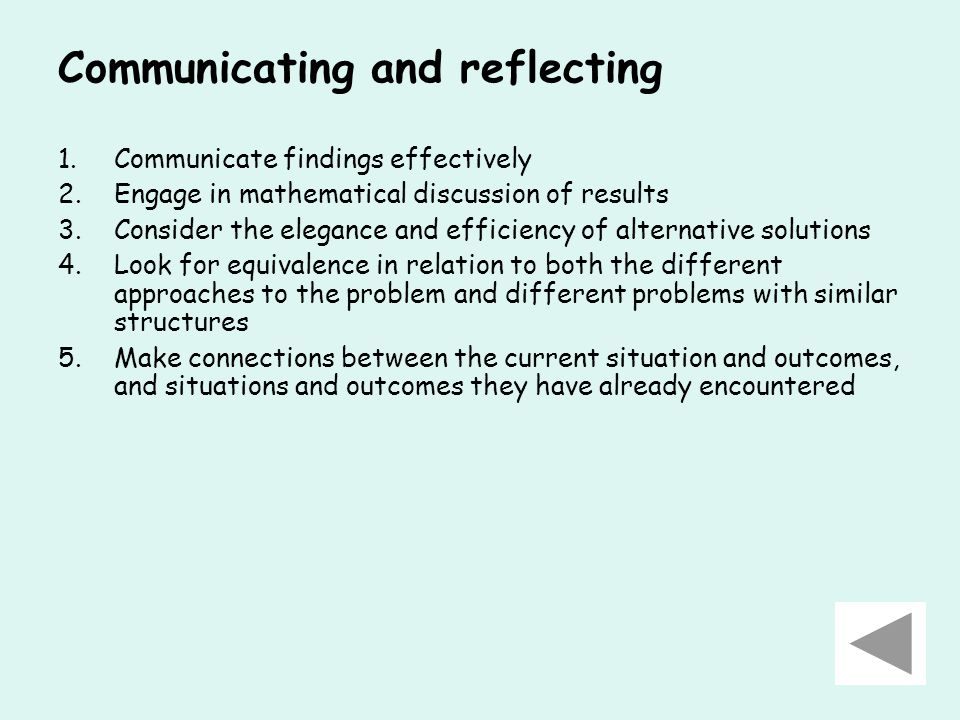 Communicating and reflecting 1.Communicate findings effectively 2.Engage in mathematical discussion of results 3.Consider the elegance and efficiency of alternative solutions 4.Look for equivalence in relation to both the different approaches to the problem and different problems with similar structures 5.Make connections between the current situation and outcomes, and situations and outcomes they have already encountered