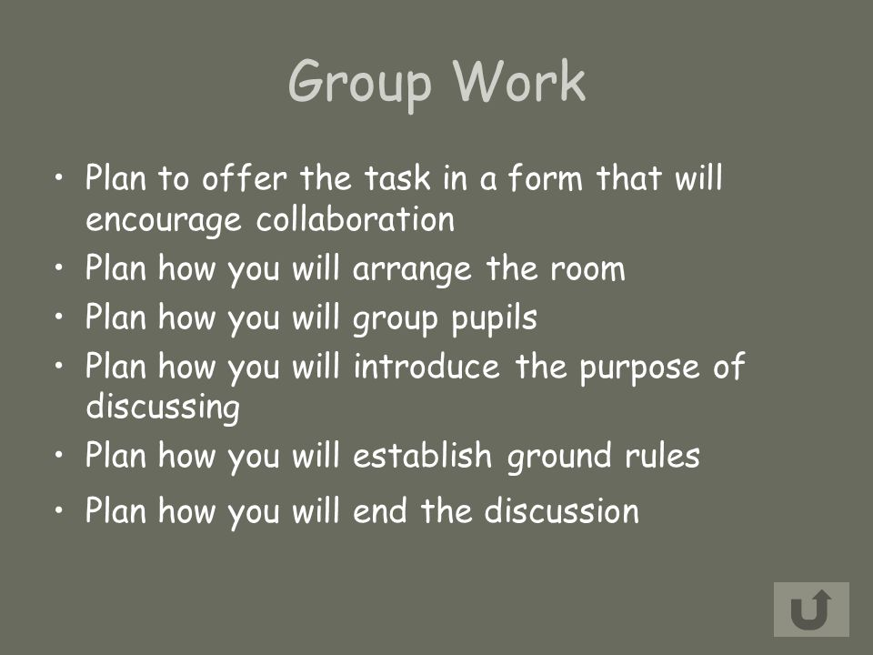 Group Work Plan to offer the task in a form that will encourage collaboration Plan how you will arrange the room Plan how you will group pupils Plan how you will introduce the purpose of discussing Plan how you will establish ground rules Plan how you will end the discussion