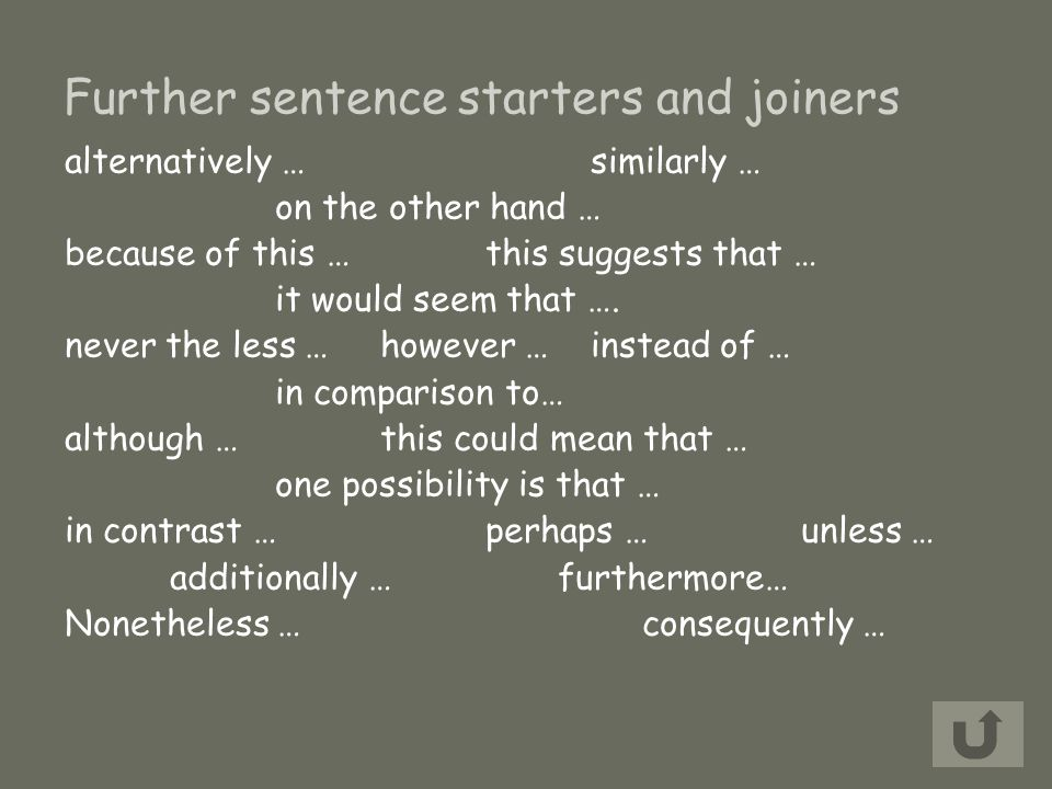 Further sentence starters and joiners alternatively … similarly … on the other hand … because of this …this suggests that … it would seem that ….