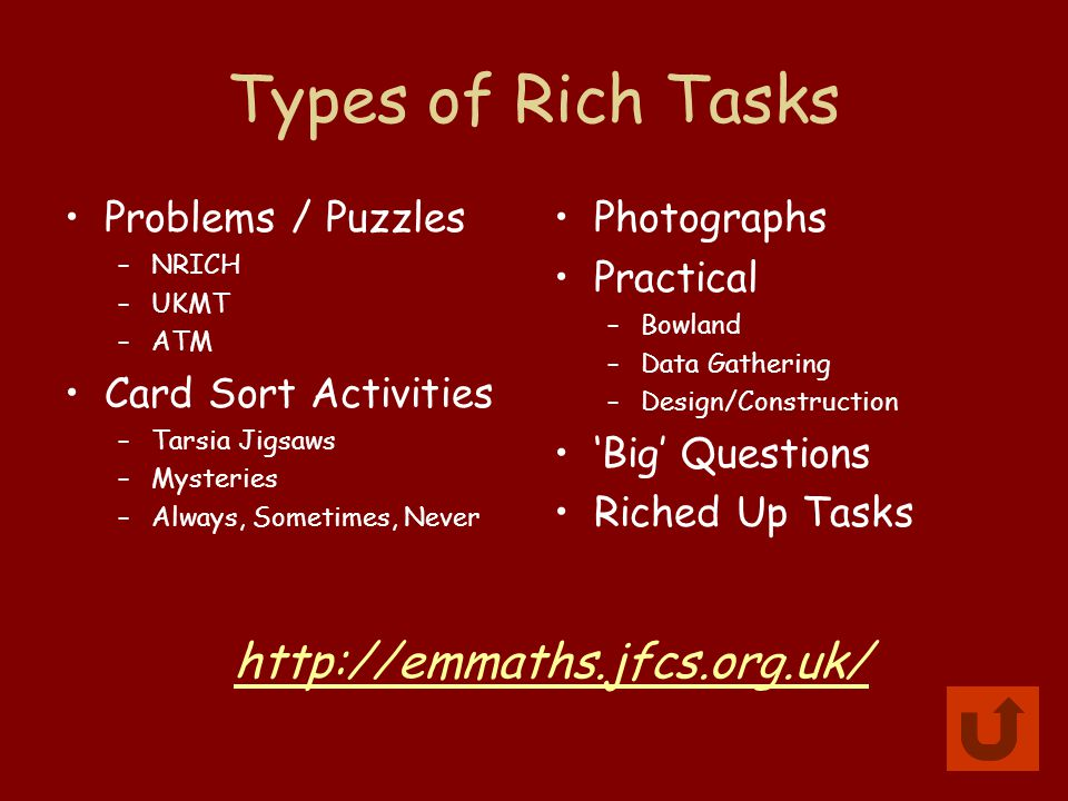 Types of Rich Tasks Problems / Puzzles –NRICH –UKMT –ATM Card Sort Activities –Tarsia Jigsaws –Mysteries –Always, Sometimes, Never Photographs Practical –Bowland –Data Gathering –Design/Construction 'Big' Questions Riched Up Tasks http://emmaths.jfcs.org.uk/