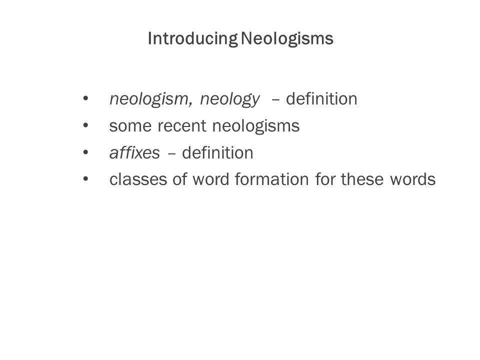 Introducing Neologisms neologism, neology – definition some recent neologisms affixes – definition classes of word formation for these words