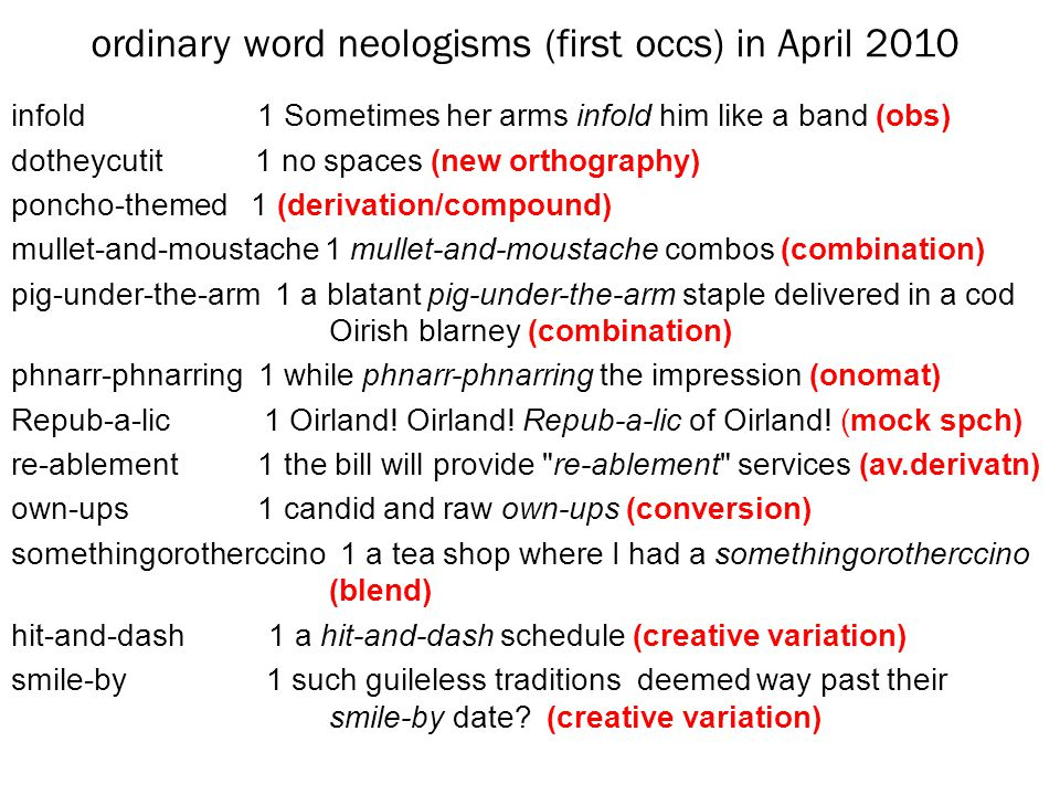 ordinary word neologisms (first occs) in April 2010 infold 1 Sometimes her arms infold him like a band (obs) dotheycutit 1 no spaces (new orthography) poncho-themed 1 (derivation/compound) mullet-and-moustache 1 mullet-and-moustache combos (combination) pig-under-the-arm 1 a blatant pig-under-the-arm staple delivered in a cod Oirish blarney (combination) phnarr-phnarring 1 while phnarr-phnarring the impression (onomat) Repub-a-lic 1 Oirland.