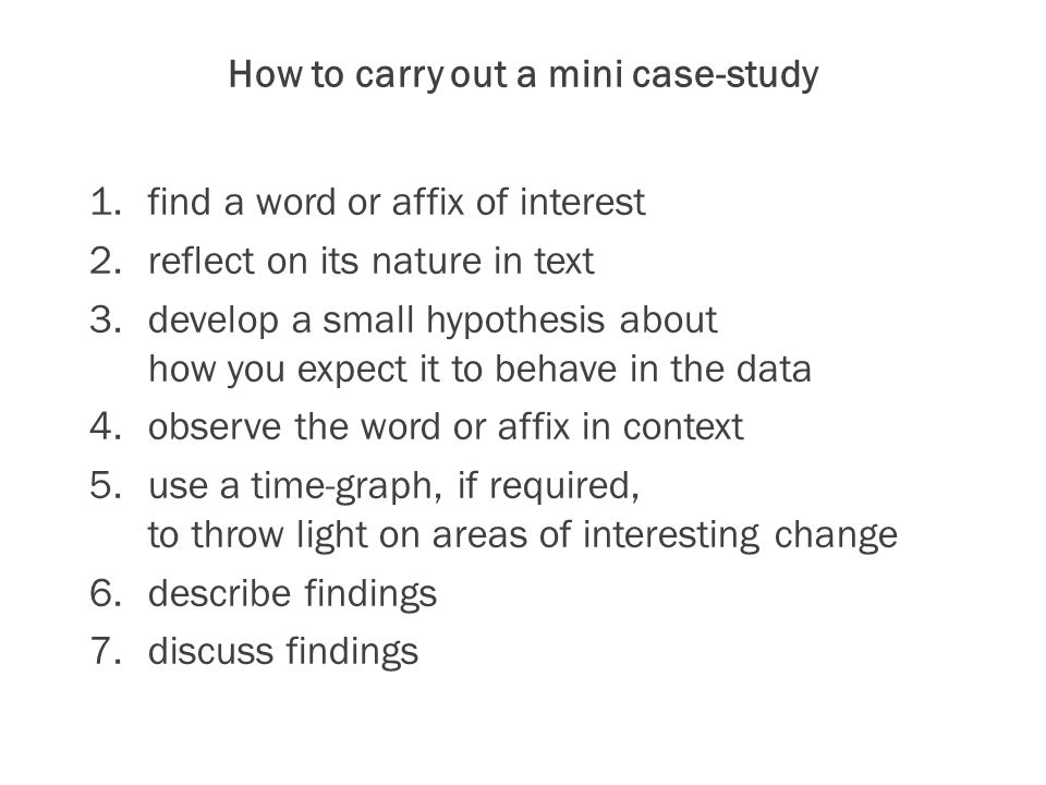 How to carry out a mini case-study 1.find a word or affix of interest 2.reflect on its nature in text 3.develop a small hypothesis about how you expect it to behave in the data 4.observe the word or affix in context 5.use a time-graph, if required, to throw light on areas of interesting change 6.describe findings 7.discuss findings