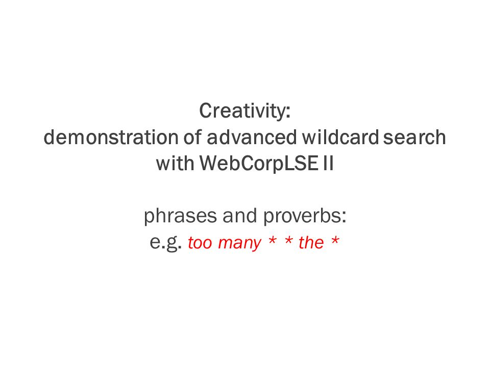 Creativity: demonstration of advanced wildcard search with WebCorpLSE II phrases and proverbs: e.g.