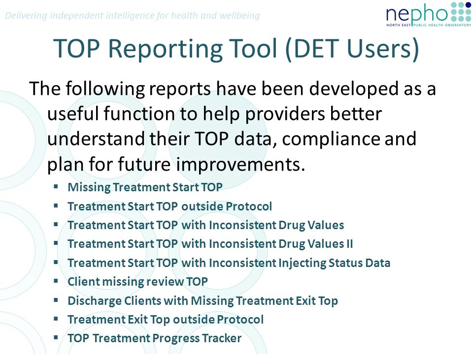 Delivering independent intelligence for health and wellbeing TOP Reporting Tool (DET Users) The following reports have been developed as a useful function to help providers better understand their TOP data, compliance and plan for future improvements.